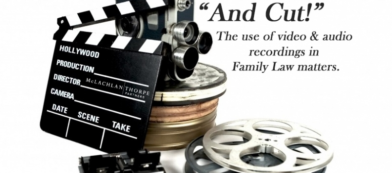 AND CUT! – THE USE OF VIDEO AND AUDIO RECORDINGS IN FAMILY LAW MATTERS